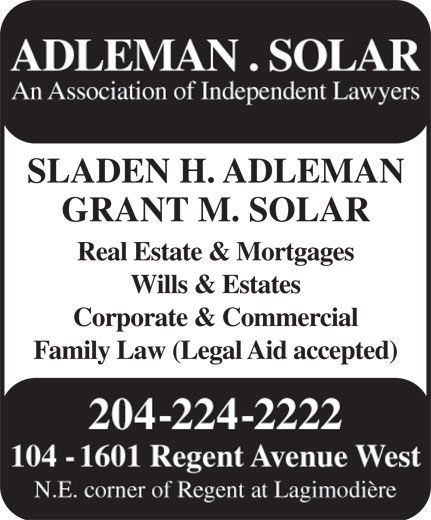 Adleman & Solar Barristers (204-224-2222) - Display Ad - ADLEMAN . SOLAR An Association of Independent Lawyers SLADEN H. ADLEMAN GRANT M. SOLAR Real Estate & Mortgages Wills & Estates Corporate & Commercial Family Law (Legal Aid accepted) 204-224-2222 104 - 1601 Regent Avenue West N.E. corner of Regent at Lagimodière ADLEMAN . SOLAR An Association of Independent Lawyers SLADEN H. ADLEMAN GRANT M. SOLAR Real Estate & Mortgages Wills & Estates Corporate & Commercial Family Law (Legal Aid accepted) 204-224-2222 104 - 1601 Regent Avenue West N.E. corner of Regent at Lagimodière