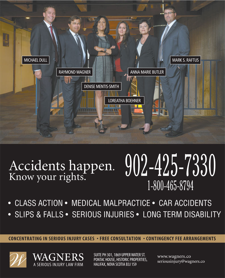 Wagners (902-425-7330) - Annonce illustrée======= - MICHAEL DULL MARK S. RAFTUS ANNA MARIE BUTLERRAYMOND WAGNER DENISE MENTIS-SMITH LOREATHA BOEHNER 902-425-7330 1-800-465-8794 CLASS ACTION    MEDICAL MALPRACTICE    CAR ACCIDENTS SLIPS & FALLS    SERIOUS INJURIES    LONG TERM DISABILITY
