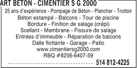 Art Béton - Cimentier S G 2000 (514-812-4225) - Annonce illustrée======= - 25 ans d'expérience - Pompage de Béton - Plancher - Trottoir Béton estampé - Balcons - Tour de piscine Bordure - Finition de salage (crépi) Scellant - Membrane - Fissure de salage Entrées d'immeuble - Réparation de balcons Dalle flottante - Garage - Patio www.cimentiersg2000.com RBQ #8256-6407-59