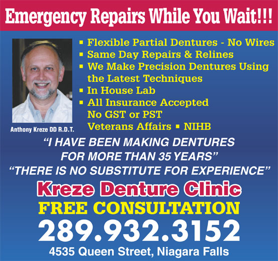Kreze Denture Clinic (905-356-3385) - Annonce illustrée======= - Emergency Repairs While You Wait!!! Flexible Partial Dentures - No Wires Same Day Repairs & Relines We Make Precision Dentures Using the Latest Techniques In House Lab All Insurance Accepted No GST or PST Veterans Affairs   NIHB Anthony Kreze DD R.D.T. I HAVE BEEN MAKING DENTURES FOR MORE THAN 35 YEARS THERE IS NO SUBSTITUTE FOR EXPERIENCE Kreze Denture Clinic FREE CONSULTATION 289.932.3152 4535 Queen Street, Niagara Falls