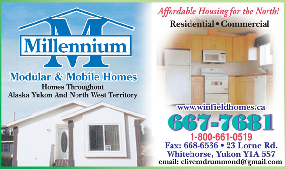 Millennium Mobile Homes (867-667-7681) - Display Ad - Residential   Commercial www.winfieldhomes.ca Fax: 668-6536   23 Lorne Rd. Whitehorse, Yukon Y1A 5S7 email: clivemdrummond@gmail.com