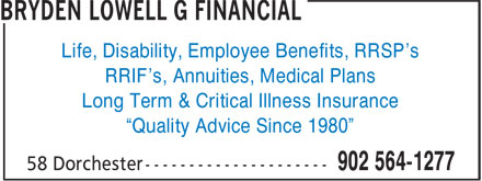 "Bryden Lowell G Financial (902-564-1277) - Annonce illustrée======= - ""Quality Advice Since 1980"" Life, Disability, Employee Benefits, RRSP's RRIF's, Annuities, Medical Plans Long Term & Critical Illness Insurance"