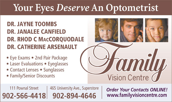 Family Vision Centre (902-566-4418) - Display Ad - 902-566-4418 DR. JAYNE TOOMBS DR. JANALEE CANFIELD DR. RHOD C M ACCORQUODALE DR. CATHERINE ARSENAULT Eye Exams   2nd Pair Package Laser Evaluations   Eyeglasses Contact Lenses   Sunglasses Family/Senior Discounts 465 University Ave., Superstore 111 Pownal Street Order Your Contacts ONLINE! www.familyvisioncentre.com 902-894-4646
