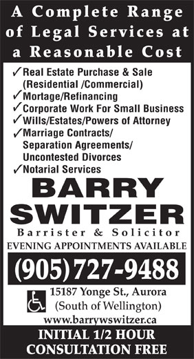 Barry W Switzer (905-727-9488) - Annonce illustrée======= - A Complete Range of Legal Services at a Reasonable Cost Real Estate Purchase & Sale (Residential /Commercial) Mortage/Refinancing Corporate Work For Small Business Wills/Estates/Powers of Attorney Marriage Contracts/ Separation Agreements/ Uncontested Divorces Notarial Services BARRY SWITZER Barrister & Solicitor EVENING APPOINTMENTS AVAILABLE 905727-9488 15187 Yonge St., Aurora (South of Wellington) www.barrywswitzer.ca INITIAL 1/2 HOUR CONSULTATION FREE
