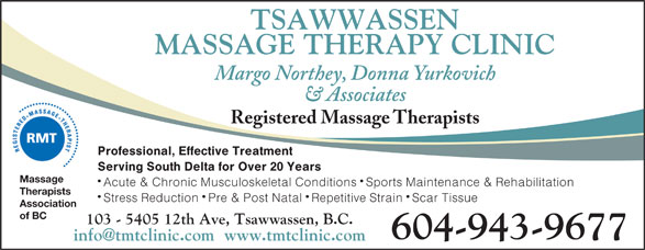 Tsawwassen Massage Therapy Clinic (604-943-9677) - Annonce illustrée======= - TSAWWASSEN MASSAGE THERAPY CLINIC Margo Northey, Donna Yurkovich & Associates Registered Massage Therapists Professional, Effective Treatment Serving South Delta for Over 20 Years Massage Acute & Chronic Musculoskeletal Conditions Sports Maintenance & Rehabilitation Therapists Stress Reduction Pre & Post Natal Repetitive Strain Scar Tissue Association of BC 103 - 5405 12th Ave, Tsawwassen, B.C. 604-943-9677 info@tmtclinic.com  www.tmtclinic.com