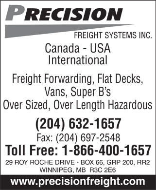 Precision Freight Systems Inc (204-632-1657) - Annonce illustrée======= - Precision FREIGHT SYSTEMS INC.  Canada - USA International Freight Forwarding, Flat Decks, Vans, Super B¿s Over Sized, Over Length Hazardous (204) 632-1657 Fax: (204) 697-2548 Toll Free: 1-866-400-1657 29 ROY ROCHE DRIVE - BOX 66, GRP 200, RR2 WINNIPEG, MB R3C 2E6 www.precisionfreight.com