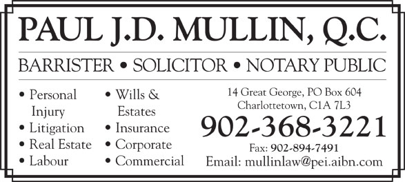 Paul J D Mullin QC (902-368-3221) - Annonce illustrée======= - PAUL J.D. MULLIN, Q.C. BARRISTER   SOLICITOR   NOTARY PUBLIC 14 Great George, PO Box 604 Personal Wills & Charlottetown, C1A 7L3 Injury Estates Litigation Insurance 902-368-3221 Real Estate   Corporate Fax: 902-894-7491 Labour Commercial