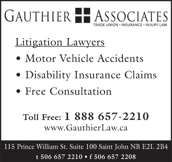 Gauthier & Associates (506-657-2210) - Display Ad - Litigation Lawyers Motor Vehicle Accidents Disability Insurance Claims Free Consultation Toll Free: 1 888 657-2210 www.GauthierLaw.ca t 506 657 2210   f 506 657 2208 115 Prince William St. Suite 100 Saint John NB E2L 2B4