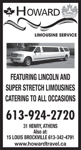 Howard Limousine Service (613-924-2720) - Annonce illustrée======= - FEATURING LINCOLN AND SUPER STRETCH LIMOUSINES CATERING TO ALL OCCASIONS 613-924-2720 31 HENRY, ATHENS Also at: 15 LOUIS BROCKVILLE 613-342-4791 www.howardtravel.ca HOWARD 50 years of service 1955-2005