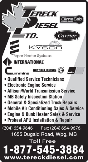 Tereck Diesel Ltd (204-654-9646) - Display Ad - MB Safety Inspection Station General & Specialized Truck Repairs Mobile Air Conditioning Sales & Service Engine & Bunk Heater Sales & Service Proheat APU Installation & Repair (204) 654-9646        Fax: (204) 654-9676 1655 Dugald Road, Wpg, MB Toll Free 1-877-545-3884 www.tereckdiesel.com Allison/World Transmission Service Electronic Engine Service Qualified Service Technicians