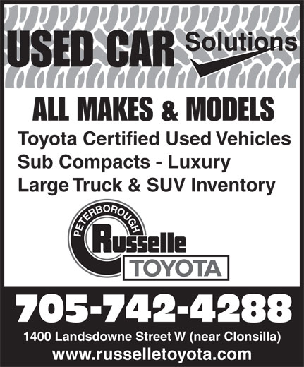 Russelle Toyota (705-742-4288) - Display Ad - Solutions USED CAR ALL MAKES & MODELS Toyota Certified Used Vehicles Sub Compacts - Luxury Large Truck & SUV Inventory 705-742-4288 1400 Landsdowne Street W (near Clonsilla) www.russelletoyota.com