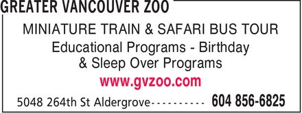 Greater Vancouver Zoo (604-856-6825) - Annonce illustrée======= - MINIATURE TRAIN & SAFARI BUS TOUR Educational Programs Birthday & Sleep Over Programs www.gvzoo.com MINIATURE TRAIN & SAFARI BUS TOUR Educational Programs Birthday & Sleep Over Programs www.gvzoo.com MINIATURE TRAIN & SAFARI BUS TOUR Educational Programs Birthday & Sleep Over Programs www.gvzoo.com MINIATURE TRAIN & SAFARI BUS TOUR Educational Programs Birthday & Sleep Over Programs www.gvzoo.com MINIATURE TRAIN & SAFARI BUS TOUR Educational Programs Birthday & Sleep Over Programs www.gvzoo.com