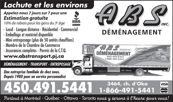 A B S Transport Inc (450-491-5441) - Annonce illustrée======= - Montréal - Québec - Ottawa - Toronto nous y serons à l heure pour vous! Estimation gratuite 10% de rabais pour les gens du 3 âge INC. - Local - Longue distance - Résidentiel - Commercial DÉMÉNAGEMENT - Emballage et matériel disponible - Mini-entreposage (plus de 50 unités chauffées) - Membre de la Chambre de Commerce - Assurances complètes - Permis de la C.T.Q. www.abstransport.pj.ca DÉMÉNAGEMENT - TRANSPORT - ENTREPOSAGE Une entreprise familiale de chez nous. Depuis 1980 pour un service personnalisé 3464, ch. d Oka 450.491.5441 1-866-491-5441 Lachute et les environs Appelez-nous 7 jours sur 7 pour une Partout à
