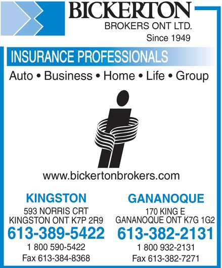 Bickerton Brokers (613-382-2131) - Display Ad - Bickerton BROKERS ONT LTD. Since 1949 INSURANCE PROFESSIONALS Auto  Business  Home  Life  Group Insurance Brokers Association of Canada An Independent Insurance Broker Covers You Best www.bickertonbrokers.com KINGSTON 593 NORRIS CRT KINGSTON ONT K7P 2R9 613-389-5422 1 800 590-5422 Fax 613-384-8368 GANANOQUE 170 KING E GANANOQUE ONT K7G 1G2 613-382-2131 1 800 932-2131 Fax 613-382-7271