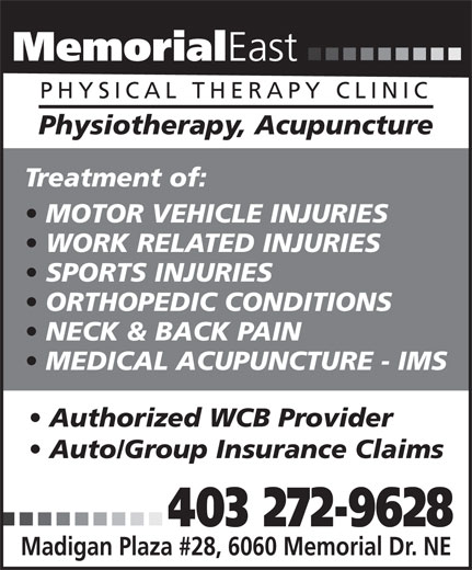 Memorial East Physical Therapy Clinic (403-272-9628) - Annonce illustrée======= - Memorial East PHYSICAL THERAPY CLINIC Physiotherapy, Acupuncture Treatment of: MOTOR VEHICLE INJURIES WORK RELATED INJURIES SPORTS INJURIES ORTHOPEDIC CONDITIONS NECK & BACK PAIN MEDICAL ACUPUNCTURE - IMS Authorized WCB Provider Auto/Group Insurance Claims 403 272-9628 Madigan Plaza #28, 6060 Memorial Dr. NE