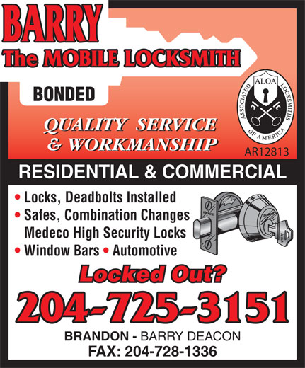 Barry The Mobile Locksmith (204-725-3151) - Annonce illustrée======= - BONDED QUALITY  SERVICE & WORKMANSHIP AR12813 RESIDENTIAL & COMMERCIAL Locks, Deadbolts Installed Safes, Combination Changes Medeco High Security Locks Window Bars   Automotive Locked Out? 204-725-3151 BRANDON - BARRY DEACON FAX: 204-728-1336 BONDED QUALITY  SERVICE & WORKMANSHIP AR12813 RESIDENTIAL & COMMERCIAL Locks, Deadbolts Installed Safes, Combination Changes Medeco High Security Locks Window Bars   Automotive Locked Out? 204-725-3151 BRANDON - BARRY DEACON FAX: 204-728-1336