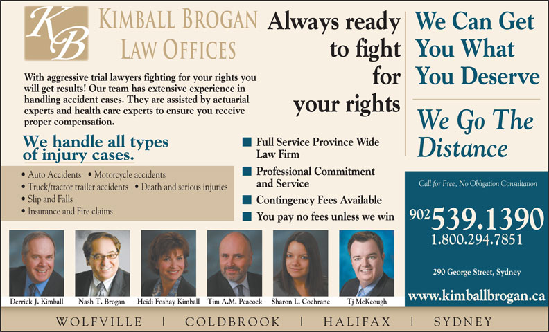 Kimball Brogan (902-539-1390) - Display Ad - Professional Commitment Auto Accidents     Motorcycle accidents Call for Free, No Obligation Consultation and Service Truck/tractor trailer accidents     Death and serious injuries Slip and Falls Contingency Fees Available 539.1390 Insurance and Fire claims 902 You pay no fees unless we win 1.800.294.7851 290 George Street, Sydney www.kimballbrogan.ca Heidi Foshay Kimball Tim A.M. Peacock Sharon L. Cochrane your rights experts and health care experts to ensure you receive proper compensation. We Go The Full Service Province Wide We handle all types Distance Law Firm of injury cases. Tj McKeoughDerrick J. Kimball Nash T. Brogan WOLFVILLE COLDBR OOK HALIFAX SYDNEY Kimball Brogan Always readyWe Can Get to fightYou What Law Offices With aggressive trial lawyers fighting for your rights you forYou Deserve will get results! Our team has extensive experience in handling accident cases. They are assisted by actuarial