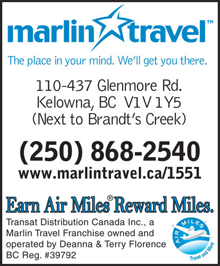 Marlin Travel Kelowna (250-868-2540) - Annonce illustrée======= - The place in your mind. We ll get you there. 110-437 Glenmore Rd. Kelowna, BC  V1V 1Y5 (Next to Brandt s Creek) (250) 868-2540 www.marlintravel.ca/1551 Transat Distribution Canada Inc., a Marlin Travel Franchise owned and operated by Deanna & Terry Florence BC Reg. #39792
