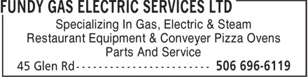 Fundy Gas Electric Services Ltd (506-696-6119) - Annonce illustrée======= - -------------------------------------------------------------------------------------------------------------------------------------------------------------------------------------------------------------------------------------------------------------------------------------------------------------------------------------------------------------------------------------------------------------------------------------------------------------------------------------------------------------------------------- Specializing In Gas, Electric & Steam Restaurant Equipment & Conveyer Pizza Ovens Parts And Service