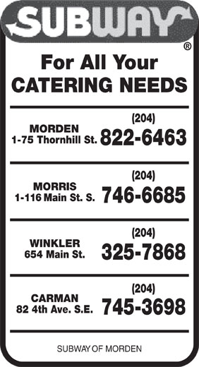 Subway (204-822-6463) - Display Ad - SUBWAY OF MORDEN 745-3698 For All Your CATERING NEEDS (204) MORDEN 1-75 Thornhill St. 822-6463 (204) MORRIS 1-116 Main St. S. 746-6685 (204) WINKLER 654 Main St. 325-7868 (204) CARMAN 82 4th Ave. S.E.