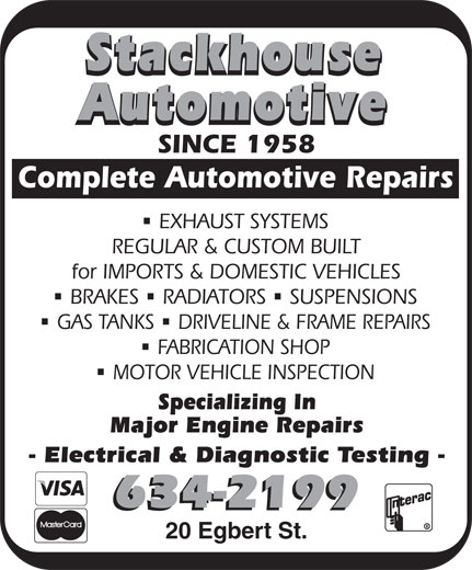 Stackhouse Automotive (506-634-2199) - Annonce illustrée======= - Stackhouse Automotive SINCE 1958 Complete Automotive Repairs EXHAUST SYSTEMS REGULAR & CUSTOM BUILT for IMPORTS & DOMESTIC VEHICLES nnn BRAKES RADIATORS SUSPENSIONS nn GAS TANKS DRIVELINE & FRAME REPAIRS FABRICATION SHOP MOTOR VEHICLE INSPECTION Specializing In Major Engine Repairs - Electrical & Diagnostic Testing - 634-2199 20 Egbert St.