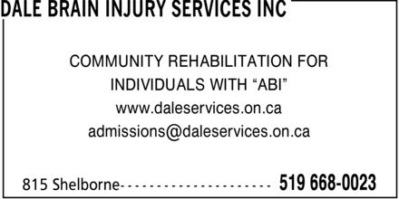 "Dale Brain Injury Services Inc (519-668-0023) - Display Ad - COMMUNITY REHABILITATION FOR INDIVIDUALS WITH ""ABI"" www.daleservices.on.ca admissions@daleservices.on.ca"