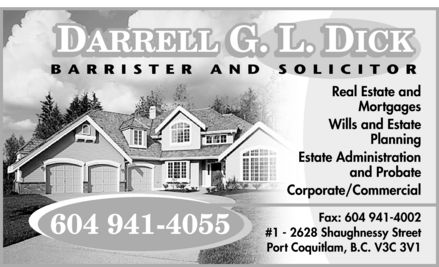 Dick Darrell G L (604-941-4055) - Annonce illustrée======= - DICK DARRELL G L BARRISTER AND SOLICITOR 604 941-4055  Real Estate and Mortgages Wills and Estate Planning Estate Administration and Probate Corporate  Commercial Fax: 604 941-4002 #1 2628 Shaughnessy Street Port Coquitlam, B.C. V3C 3V1 DICK DARRELL G L BARRISTER AND SOLICITOR 604 941-4055  Real Estate and Mortgages Wills and Estate Planning Estate Administration and Probate Corporate  Commercial Fax: 604 941-4002 #1 2628 Shaughnessy Street Port Coquitlam, B.C. V3C 3V1