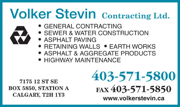Volker Stevin Canada (403-571-5800) - Display Ad - GENERAL CONTRACTING SEWER & WATER CONSTRUCTION ASPHALT PAVING RETAINING WALLS EARTH WORKS ASPHALT & AGGREGATE PRODUCTS HIGHWAY MAINTENANCE 403-571-5800 7175 12 ST SE BOX 5850, STATION A FAX 403-571-5850 CALGARY, T2H 1Y3 www.volkerstevin.ca
