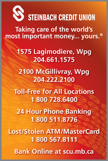 Steinbach Credit Union (204-222-2100) - Display Ad - STEINBACH CREDIT UNION Taking care of the world s most important money... yours. 1575 Lagimodiere, Wpg 204.661.1575 2100 McGillivray, Wpg 204.222.2100 Toll-Free for All Locations 1 800 728.6400 24 Hour Phone Banking 1 800 511.8776 Lost/Stolen ATM/MasterCard 1 800 567.8111 Bank Online at scu.mb.ca 24 Hour Phone Banking 1 800 511.8776 Lost/Stolen ATM/MasterCard 1 800 567.8111 Bank Online at scu.mb.ca 1 800 728.6400 STEINBACH CREDIT UNION Taking care of the world s most important money... yours. 1575 Lagimodiere, Wpg 204.661.1575 2100 McGillivray, Wpg 204.222.2100 Toll-Free for All Locations