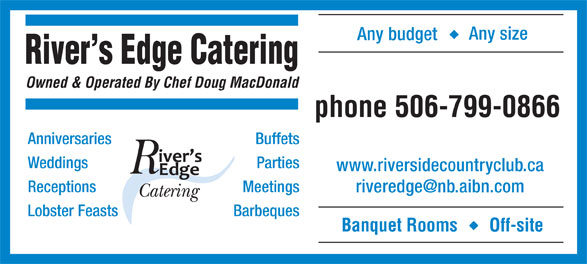Rivers Edge Catering (506-847-7545) - Annonce illustrée======= - Any size Any budget River s Edge Catering Owned & Operated By Chef Doug MacDonald phone506-799-0866 Anniversaries Buffets Weddings Parties www.riversidecountryclub.ca Receptions Meetings Lobster Feasts Barbeques Banquet Rooms Off-site