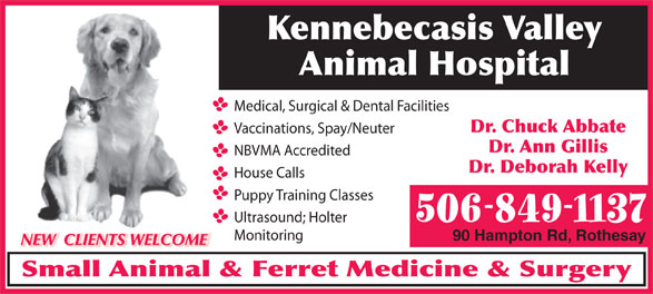 Kennebecasis Valley Animal Hospital (506-849-1137) - Annonce illustrée======= - Dr. Deborah Kelly House Calls Puppy Training Classes 506-849-1137 Ultrasound; Holter Monitoring 90 Hampton Rd, Rothesay NBVMA Accredited NEW  CLIENTS WELCOME Small Animal & Ferret Medicine & Surgery Kennebecasis Valley Animal Hospital Medical, Surgical & Dental Facilities Dr. Ann Gillis Dr. Chuck Abbate Vaccinations, Spay/Neuter
