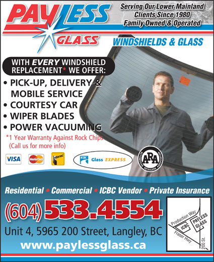 Payless Glass Ltd (604-533-4554) - Display Ad - Serving Our Lower Mainland Clients Since 1980 Family Owned & Operated WINDSHIELDS & GLASS WITH EVERY WINDSHIELD REPLACEMENT* WE OFFER: PICK-UP, DELIVERY & MOBILE SERVICE COURTESY CAR WIPER BLADES POWER VACUUMING *1 Year Warranty Against Rock Chips (Call us for more info) Residential   Commercial   ICBC Vendor   Private Insurance (604) 533.4554 PAYLESS ICBC GLASS Fraser Hwy Production Way200 St. Unit 4, 5965 200 Street, Langley, BC www.paylessglass.ca 200 St.