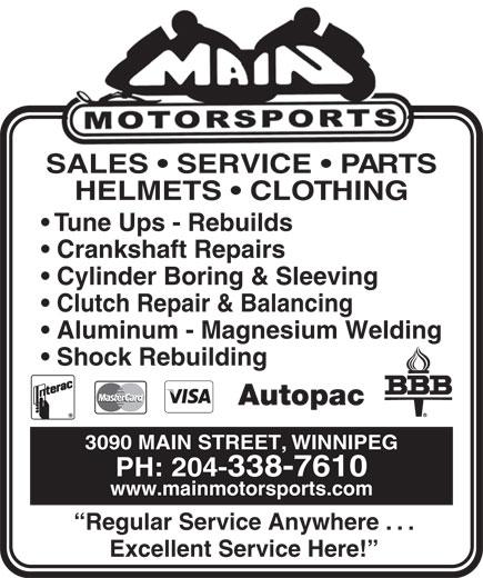 Main Motorsports (204-338-7610) - Annonce illustrée======= - SALES   SERVICE   PART S HELMETS   CLOTHING Tune Ups - Rebuilds Crankshaft Repairs Cylinder Boring & Sleeving Clutch Repair & Balancing Aluminum - Magnesium Welding Shock Rebuilding Autopac 3090 MAIN STREET, WINNIPEG PH: 204-338-7610 www.mainmotorsports.com Regular Service Anywhere . . . Excellent Service Here!