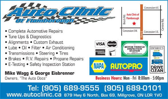 "NAPA Autopro (905-689-9555) - Annonce illustrée======= - Concession 6 E. Brock Rd. Auto Clinic of Flamborough Centre Rd. Concession 5 W. Complete Automotive Repairs Concession 5 E. Hwy 6 Tune Ups & Diagnostics Alignments   Custom Exhaust Lube   Oil   Filter   Air Conditioning Transmissions   Steering   Tires Brakes   R.V. Repairs   Propane Repairs E-Testing   Safety Inspection Station Mike Wagg & George Eisbrenner Owners, ""The Auto Docs""Business Hours: Mon - Fri  8:00am - 5:00pm Tel: (905) 689-9555  (905) 689-0101 www.autoclinic.ca 879 Hwy 6 North, Box 69, Millgrove, ON L0R 1V0  Concession 6 E. Brock Rd. Auto Clinic of Flamborough Centre Rd. Concession 5 W. Complete Automotive Repairs Concession 5 E. Hwy 6 Tune Ups & Diagnostics Alignments   Custom Exhaust Lube   Oil   Filter   Air Conditioning Transmissions   Steering   Tires Brakes   R.V. Repairs   Propane Repairs E-Testing   Safety Inspection Station Mike Wagg & George Eisbrenner Owners, ""The Auto Docs""Business Hours: Mon - Fri  8:00am - 5:00pm Tel: (905) 689-9555  (905) 689-0101 www.autoclinic.ca 879 Hwy 6 North, Box 69, Millgrove, ON L0R 1V0  Concession 6 E. Brock Rd. Auto Clinic of Flamborough Centre Rd. Concession 5 W. Complete Automotive Repairs Concession 5 E. Hwy 6 Tune Ups & Diagnostics Alignments   Custom Exhaust Lube   Oil   Filter   Air Conditioning Transmissions   Steering   Tires Brakes   R.V. Repairs   Propane Repairs E-Testing   Safety Inspection Station Mike Wagg & George Eisbrenner Owners, ""The Auto Docs""Business Hours: Mon - Fri  8:00am - 5:00pm Tel: (905) 689-9555  (905) 689-0101 www.autoclinic.ca 879 Hwy 6 North, Box 69, Millgrove, ON L0R 1V0"