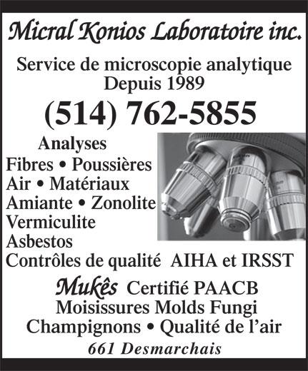 Micral Konios Laboratoire Inc (514-762-5855) - Annonce illustrée======= - Micral Konios Laboratoire inc. Service de microscopie analytique Depuis 1989 (514) 762-5855 Analyses Fibres   Poussières Air   Matériaux Amiante   Zonolite Vermiculite Asbestos Contrôles de qualité  AIHA et IRSST Mukês Certifié PAACB Moisissures Molds Fungi Champignons   Qualité de l air 661 Desmarchais