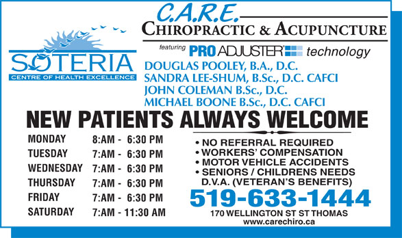 Care Chiropractic & Acupuncture (519-633-1444) - Display Ad - DOUGLAS POOLEY, B.A., D.C. SANDRA LEE-SHUM, B.Sc., D.C. CAFCI JOHN COLEMAN B.Sc., D.C. MICHAEL BOONE B.Sc., D.C. CAFCI NEW PATIENTS ALWAYS WELCOME MONDAY 8:AM -  6:30 PM NO REFERRAL REQUIRED WORKERS  COMPENSATION TUESDAY 7:AM -  6:30 PM MOTOR VEHICLE ACCIDENTS WEDNESDAY 7:AM -  6:30 PM SENIORS / CHILDRENS NEEDS D.V.A. (VETERAN S BENEFITS) THURSDAY 7:AM -  6:30 PM FRIDAY 7:AM -  6:30 PM 519-633-1444 SATURDAY 7:AM - 11:30 AM 170 WELLINGTON ST ST THOMAS www.carechiro.ca