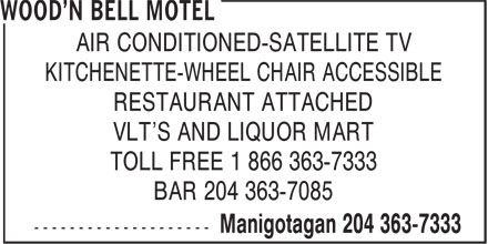 Wood'n Bell Motel (204-363-7333) - Display Ad - AIR CONDITIONED-SATELLITE TV KITCHENETTE-WHEEL CHAIR ACCESSIBLE RESTAURANT ATTACHED VLT'S AND LIQUOR MART TOLL FREE 1 866 363-7333 BAR 204 363-7085 AIR CONDITIONED-SATELLITE TV KITCHENETTE-WHEEL CHAIR ACCESSIBLE RESTAURANT ATTACHED VLT'S AND LIQUOR MART BAR 204 363-7085 TOLL FREE 1 866 363-7333