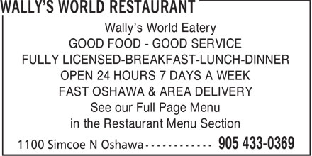 Wally's World Restaurant (905-433-0369) - Annonce illustrée======= - Wally's World Eatery GOOD FOOD - GOOD SERVICE FULLY LICENSED-BREAKFAST-LUNCH-DINNER OPEN 24 HOURS 7 DAYS A WEEK FAST OSHAWA & AREA DELIVERY See our Full Page Menu in the Restaurant Menu Section