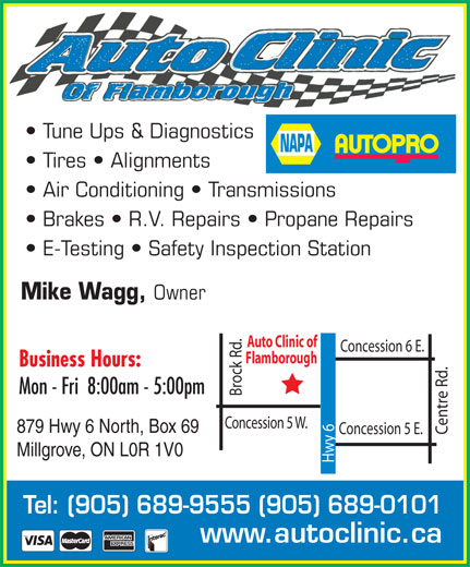 NAPA Autopro (905-689-9555) - Annonce illustrée======= - Tune Ups & Diagnostics Tires   Alignments Air Conditioning   Transmissions Brakes   R.V. Repairs   Propane Repairs E-Testing   Safety Inspection Station Mike Wagg, Owner Auto Clinic of Concession 6 E. Flamborough Business Hours: Mon - Fri  8:00am - 5:00pm Brock Rd. Concession 5 W. 879 Hwy 6 North, Box 69 Concession 5 E. Centre Rd. Millgrove, ON L0R 1V0 Hwy 6 Tel: (905) 689-9555 (905) 689-0101 www.autoclinic.ca