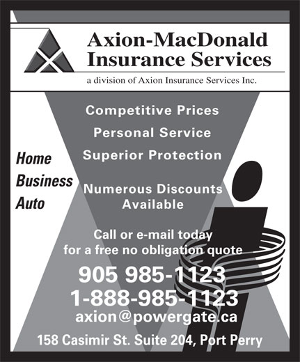 Axion-MacDonald Insurance Services (905-985-1123) - Display Ad - Axion-MacDonald Insurance Services a division of Axion Insurance Services Inc. Competitive Prices Personal Service Superior Protection Home Business Numerous Discounts Available Auto Call or e-mail today for a free no obligation quote 905 985-1123 1-888-985-1123 158 Casimir St. Suite 204, Port Perry