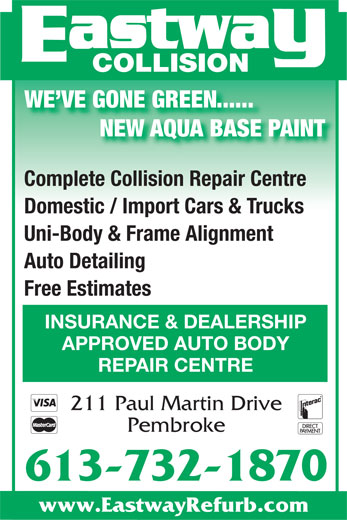 Eastway Collision (613-732-1870) - Display Ad - NEW AQUA BASE PAINT WE VE GONE GREEN...... Complete Collision Repair Centre Domestic / Import Cars & Trucks Uni-Body & Frame Alignment Auto Detailing Free Estimates INSURANCE & DEALERSHIP APPROVED AUTO BODY REPAIR CENTRE 211 Paul Martin Drive Pembroke 613-732-1870 www.EastwayRefurb.com WE VE GONE GREEN...... NEW AQUA BASE PAINT Complete Collision Repair Centre Domestic / Import Cars & Trucks Uni-Body & Frame Alignment Auto Detailing Free Estimates INSURANCE & DEALERSHIP APPROVED AUTO BODY REPAIR CENTRE 211 Paul Martin Drive Pembroke 613-732-1870 www.EastwayRefurb.com COLLISION COLLISION