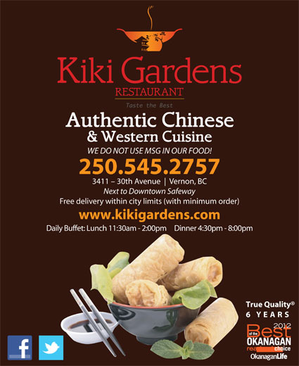 Kiki Gardens Restaurant (250-545-2757) - Display Ad - 3411 - 30th Avenue Vernon, BC Next to Downtown Safeway Free delivery within city limits (with minimum order) www.kikigardens.com Daily Buffet: Lunch 11:30am - 2:00pm     Dinner 4:30pm - 8:00pm True Quality 6 YEARS WE DO NOT USE MSG IN OUR FOOD! 250.545.2757