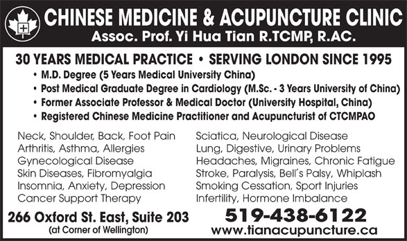 Chinese Medicine & Acupuncture Clinic (519-438-6122) - Display Ad - Skin Diseases, Fibromyalgia Stroke, Paralysis, Bells Palsy, Whiplash Insomnia, Anxiety, Depression Smoking Cessation, Sport Injuries Cancer Support Therapy Infertility, Hormone Imbalance 519-438-6122 266 Oxford St. East, Suite 203 (at Corner of Wellington) www.tianacupuncture.ca CHINESE MEDICINE & ACUPUNCTURE CLINIC Assoc. Prof. Yi Hua Tian R.TCMP, R.AC. 30 YEARS MEDICAL PRACTICE   SERVING LONDON SINCE 1995 M.D. Degree (5 Years Medical University China) Post Medical Graduate Degree in Cardiology (M.Sc. - 3 Years University of China) Former Associate Professor & Medical Doctor (University Hospital, China) Registered Chinese Medicine Practitioner and Acupuncturist of CTCMPAO Neck, Shoulder, Back, Foot Pain Sciatica, Neurological Disease Arthritis, Asthma, Allergies Lung, Digestive, Urinary Problems Gynecological Disease Headaches, Migraines, Chronic Fatigue