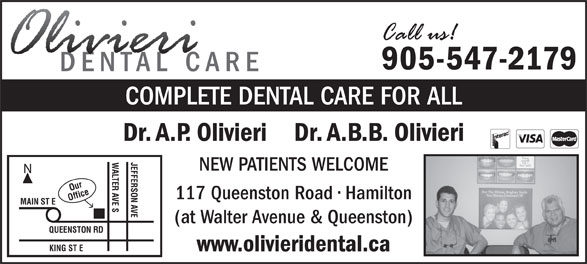Olivieri A P Dr (905-547-2179) - Annonce illustrée======= - 905-547-2179 COMPLETE DENTAL CARE FOR ALL Dr. A.P. Olivieri    Dr. A.B.B. Olivieri JEFFERSON AVE NEW PATIENTS WELCOME Our 117 Queenston Road   Hamilton Office KING ST EWALTER AVE S MAIN ST E (at Walter Avenue & Queenston) QUEENSTON RD www.olivieridental.ca