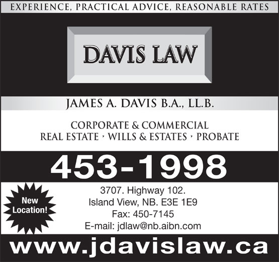 Davis Law (506-453-1998) - Display Ad - EXPERIENCE, PRACTICAL ADVICE, REASONABLE RATES DAVIS LAW Island View, NB. E3E 1E9 Location! Fax: 450-7145 www.jdavislaw.ca JAMES A. DAVIS B.A., LL.B. CORPORATE & COMMERCIAL REAL ESTATE   WILLS & ESTATES   Probate 453-1998 3707. Highway 102. New