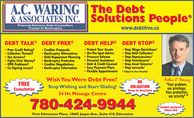 """A C Waring & Associates Inc (780-424-9944) - Annonce illustrée======= - DEBT TALK DEBT HELP DEBT STOPDEBT FREE Protect Your Assets Stop Wage Garnishees* Poor Credit Rating? Creditor Proposals On-The-Spot Advice Stop Debt Collectors* Collection Threats? Bankruptcy Alternatives Pressure Release Stop Repossessions* Tax Arrears? Debt Repayment Planning Personal Assistance Stop Foreclosures* Fights Over Money? Bankruptcy Protection Debt & Credit Counsel Stop Asset Seizures* OPD Problems? Creditor Negotiations Easy Payment Plans Stop Lawsuits* Co-Signing Issues? Bankruptcy Information Flexible Appointments Subject to Your Situation * Arthur C. Waring Wish You Were Debt Free? NO FREE """"Your problem, OBLIGATION Stop Wishing and Start Dialing! our privilege. Consultation Drop In Anytime Your protection, 24 Hr. Message Centre TM our priority"""" CREDIT BUREAU 780-424-9944 ANALYSIS First Edmonton Place, 10665 Jasper Ave., Suite 410, Edmonton"""