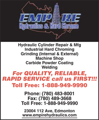Empire Hydraulics & Hard Chrome (780-483-8001) - Display Ad - empire Hydraulic & hard Chrome Hydraulic Cylinder Repair & Mfg Industrial Hard Chroming Grinding (Internal & External) Machine Shop Carbide Powder Coating Welding For QUALITY, RELIABLE, RAPID SERVICE call us FIRST!!! Toll Free: 1-888-949-9990 Phone: (780) 483-8001 Fax: (780) 489-3668 Toll Free: 1-888-949-9990 23004 112 Ave, Edmonton www.empirehydraulics.com