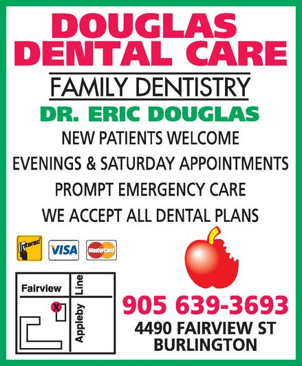 Dr Eric Douglas (905-639-3693) - Display Ad - douglas dental care family dentistry dr. eric douglas new patients welcome evenings & saturday appointments prompt emergency care we accept all dental plans interac visa mastercard 905 639-3693 4490 fairview st  burlington