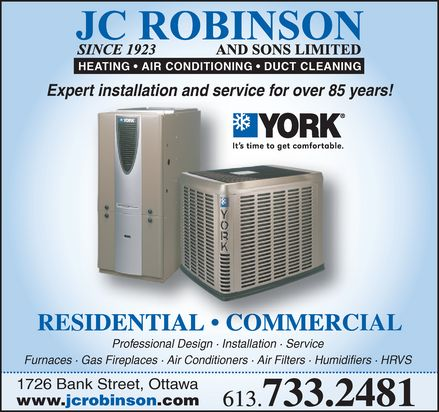 J C Robinson & Sons Ltd (613-733-2481) - Annonce illustrée======= - JC Robinson and sons limited since 1923 HEATING   AIR CONDITIONING   DUCT CLEANING Expert installation and service for over 85 years! RESIDENTIAL   COMMERCIAL Professional Design . Installation .  Service Furnaces · Gas Fireplaces · Air Conditioners · Air Filters · Humidifiers · HRVS 1726 Bank Street, Ottawa www.jcrobinson.com 613.733.2481 YORK it's time to get comfortable JC Robinson and sons limited since 1923 HEATING   AIR CONDITIONING   DUCT CLEANING Expert installation and service for over 85 years! RESIDENTIAL   COMMERCIAL Professional Design . Installation .  Service Furnaces · Gas Fireplaces · Air Conditioners · Air Filters · Humidifiers · HRVS 1726 Bank Street, Ottawa www.jcrobinson.com 613.733.2481 YORK it's time to get comfortable JC Robinson and sons limited since 1923 HEATING   AIR CONDITIONING   DUCT CLEANING Expert installation and service for over 85 years! RESIDENTIAL   COMMERCIAL Professional Design . Installation .  Service Furnaces · Gas Fireplaces · Air Conditioners · Air Filters · Humidifiers · HRVS 1726 Bank Street, Ottawa www.jcrobinson.com 613.733.2481 YORK it's time to get comfortable JC Robinson and sons limited since 1923 HEATING   AIR CONDITIONING   DUCT CLEANING Expert installation and service for over 85 years! RESIDENTIAL   COMMERCIAL Professional Design . Installation .  Service Furnaces · Gas Fireplaces · Air Conditioners · Air Filters · Humidifiers · HRVS 1726 Bank Street, Ottawa www.jcrobinson.com 613.733.2481 YORK it's time to get comfortable JC Robinson and sons limited since 1923 HEATING   AIR CONDITIONING   DUCT CLEANING Expert installation and service for over 85 years! RESIDENTIAL   COMMERCIAL Professional Design . Installation .  Service Furnaces · Gas Fireplaces · Air Conditioners · Air Filters · Humidifiers · HRVS 1726 Bank Street, Ottawa www.jcrobinson.com 613.733.2481 YORK it's time to get comfortable JC Robinson and sons limited since 1923 HEATING   AIR CONDITIONING   DUCT CLEANING Expert installation and service for over 85 years! RESIDENTIAL   COMMERCIAL Professional Design . Installation .  Service Furnaces · Gas Fireplaces · Air Conditioners · Air Filters · Humidifiers · HRVS 1726 Bank Street, Ottawa www.jcrobinson.com 613.733.2481 YORK it's time to get comfortable JC Robinson and sons limited since 1923 HEATING   AIR CONDITIONING   DUCT CLEANING Expert installation and service for over 85 years! RESIDENTIAL   COMMERCIAL Professional Design . Installation .  Service Furnaces · Gas Fireplaces · Air Conditioners · Air Filters · Humidifiers · HRVS 1726 Bank Street, Ottawa www.jcrobinson.com 613.733.2481 YORK it's time to get comfortable JC Robinson and sons limited since 1923 HEATING   AIR CONDITIONING   DUCT CLEANING Expert installation and service for over 85 years! RESIDENTIAL   COMMERCIAL Professional Design . Installation .  Service Furnaces · Gas Fireplaces · Air Conditioners · Air Filters · Humidifiers · HRVS 1726 Bank Street, Ottawa www.jcrobinson.com 613.733.2481 YORK it's time to get comfortable JC Robinson and sons limited since 1923 HEATING   AIR CONDITIONING   DUCT CLEANING Expert installation and service for over 85 years! RESIDENTIAL   COMMERCIAL Professional Design . Installation .  Service Furnaces · Gas Fireplaces · Air Conditioners · Air Filters · Humidifiers · HRVS 1726 Bank Street, Ottawa www.jcrobinson.com 613.733.2481 YORK it's time to get comfortable