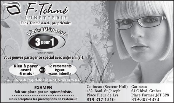 Lunetterie F. Tohmé (819-776-0188) - Annonce illustrée======= - fait sur place par un optométriste. Place Fleur de Lys Place Farmer J8T 3P8 Nous acceptons les prescriptions de l extérieur. 819-307-4373 819-317-1310 64 C blvd. Greber L'exconnel* *Détails en magasin. Vous pouvez partager ce spécial avec un(e) ami(e)! 12 versements Fady Tohmé o.o.d., propriétaire Rien à payer égaux avant OU «sans intérêt» 6 mois * Sous réserve de l approbation de crédit, détails en magasin. Gatineau (Secteur Hull) Gatineau EXAMEN 432,Boul.St-Joseph